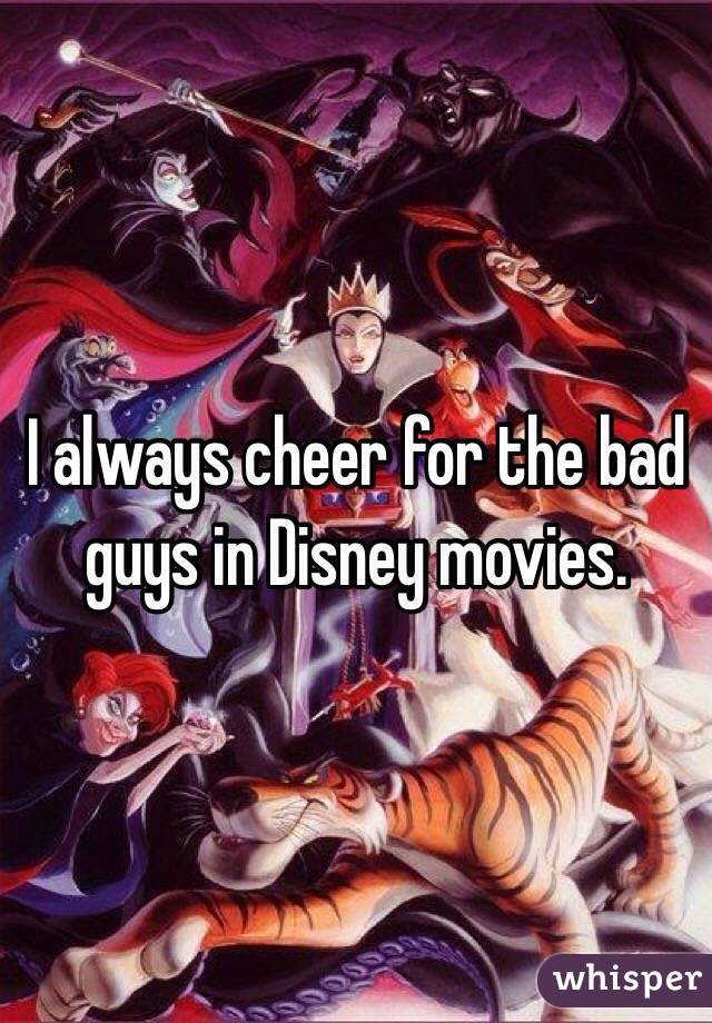 I always cheer for the bad guys in Disney movies.