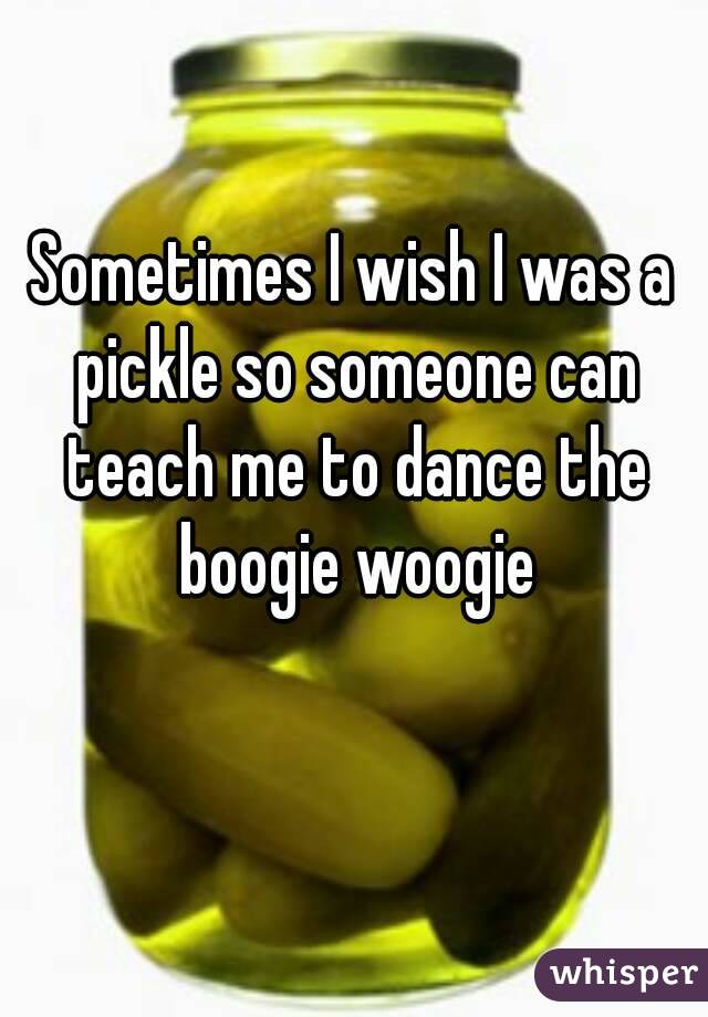 Sometimes I wish I was a pickle so someone can teach me to dance the boogie woogie