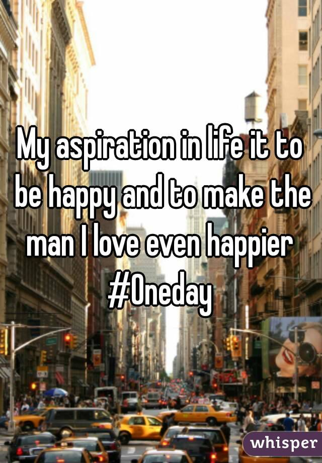 My aspiration in life it to be happy and to make the man I love even happier  #Oneday