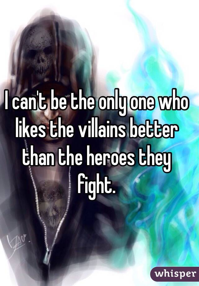 I can't be the only one who likes the villains better than the heroes they fight.