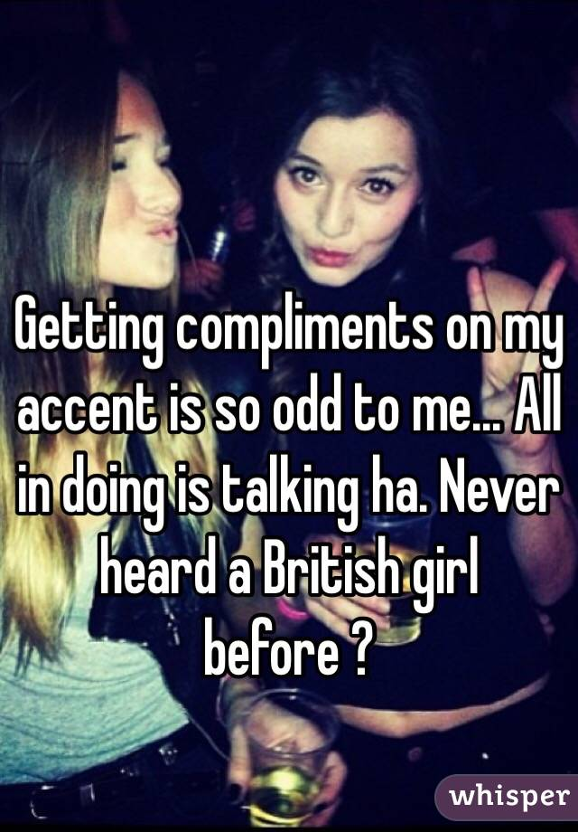 Getting compliments on my accent is so odd to me... All in doing is talking ha. Never heard a British girl before ?