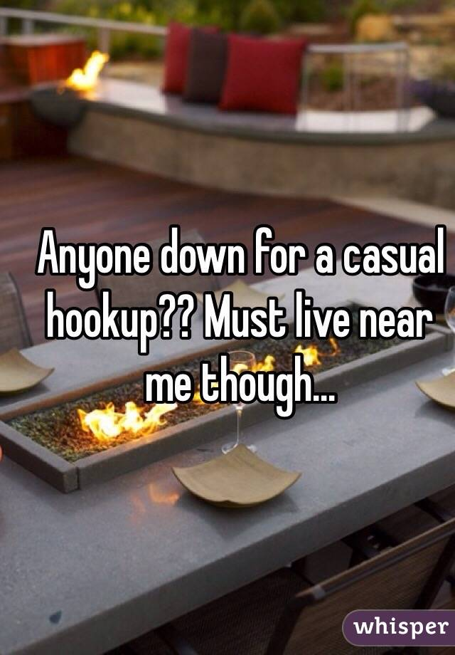 Anyone down for a casual hookup?? Must live near me though...
