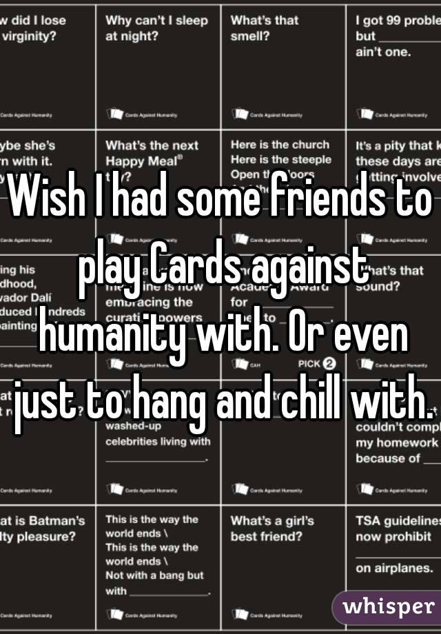Wish I had some friends to play Cards against humanity with. Or even just to hang and chill with.