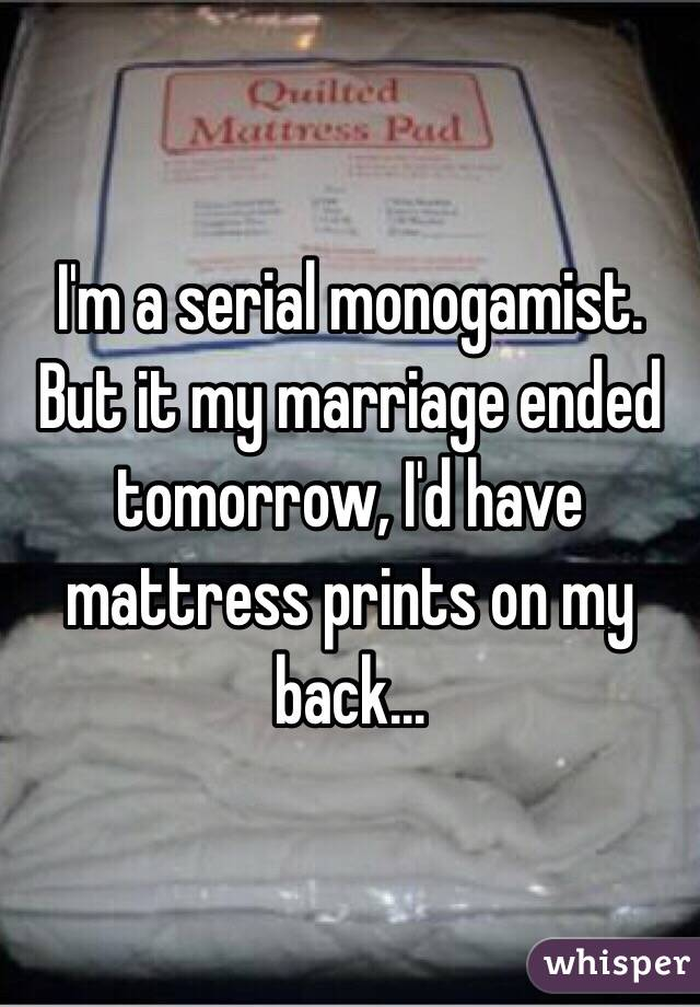 I'm a serial monogamist. But it my marriage ended tomorrow, I'd have mattress prints on my back...