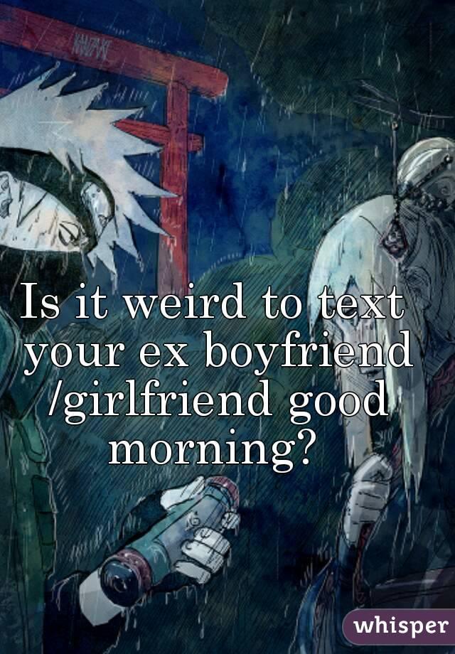 Is it weird to text your ex boyfriend /girlfriend good morning?