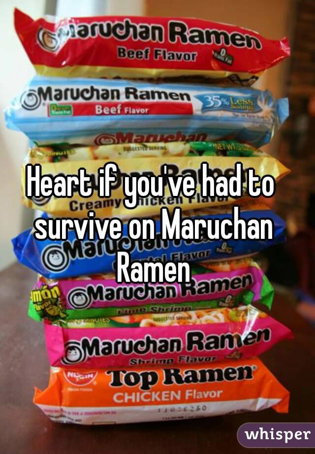 Heart if you've had to survive on Maruchan Ramen