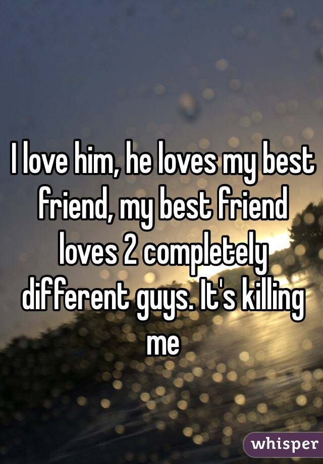 I love him, he loves my best friend, my best friend loves 2 completely different guys. It's killing me