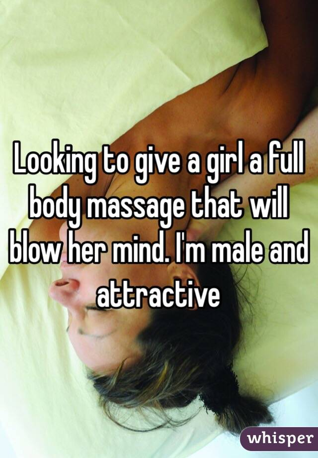 Looking to give a girl a full body massage that will blow her mind. I'm male and attractive