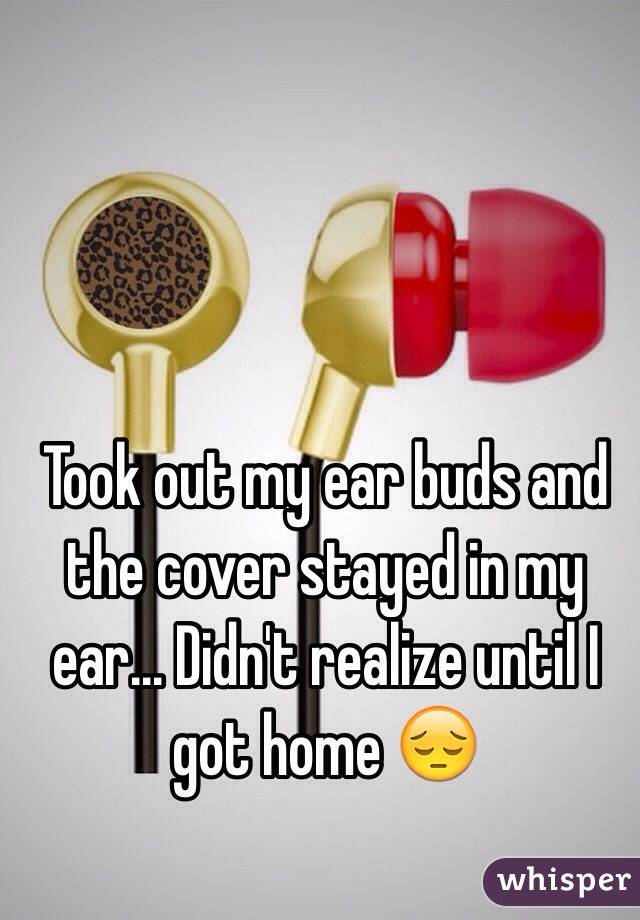 Took out my ear buds and the cover stayed in my ear... Didn't realize until I got home 😔