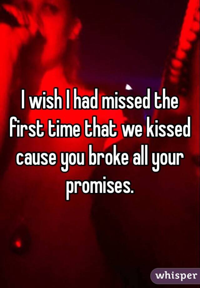 I wish I had missed the first time that we kissed cause you broke all your promises.
