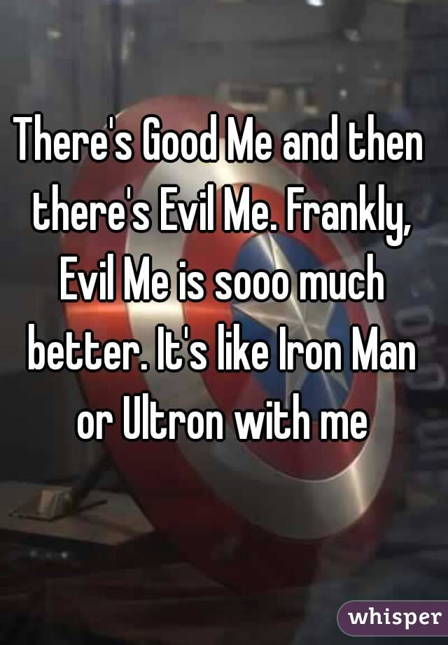 There's Good Me and then there's Evil Me. Frankly, Evil Me is sooo much better. It's like Iron Man or Ultron with me