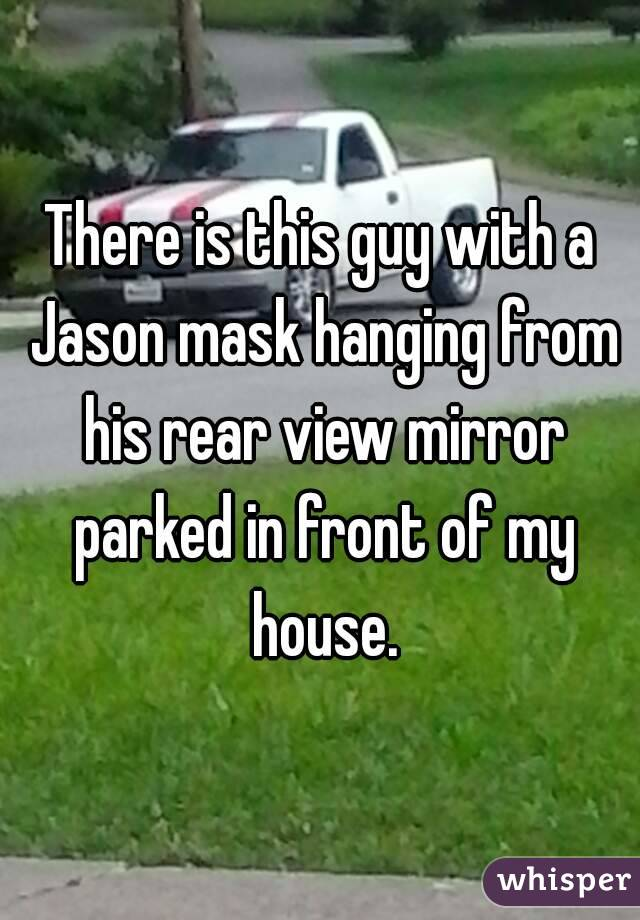 There is this guy with a Jason mask hanging from his rear view mirror parked in front of my house.