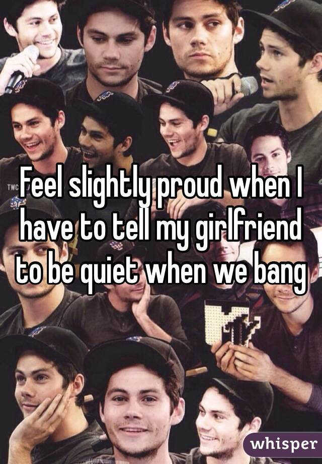 Feel slightly proud when I have to tell my girlfriend to be quiet when we bang