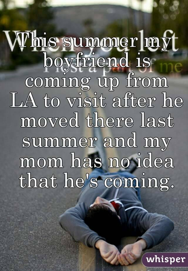 This summer my boyfriend is coming up from LA to visit after he moved there last summer and my mom has no idea that he's coming.