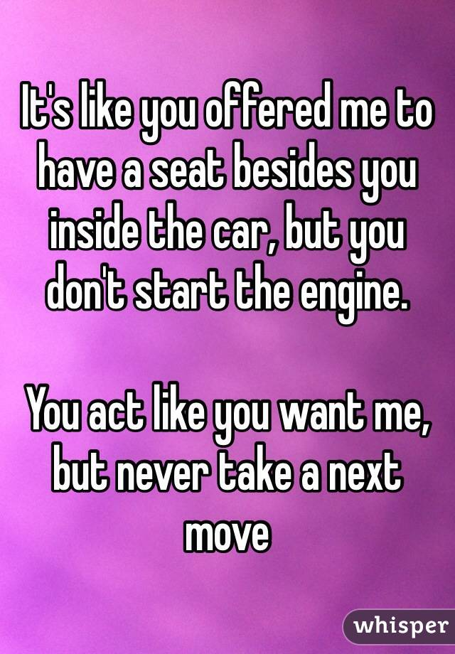 It's like you offered me to have a seat besides you inside the car, but you don't start the engine.  You act like you want me, but never take a next move