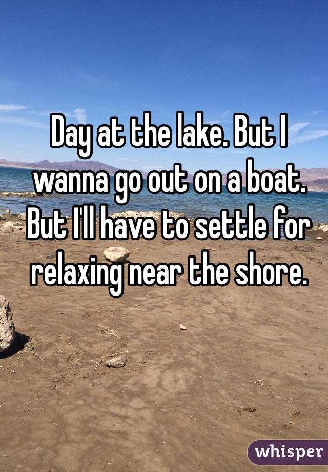 Day at the lake. But I wanna go out on a boat. But I'll have to settle for relaxing near the shore.