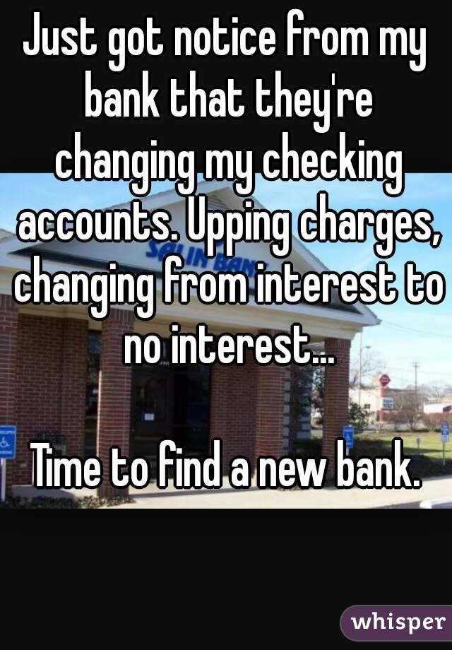 Just got notice from my bank that they're changing my checking accounts. Upping charges, changing from interest to no interest...  Time to find a new bank.