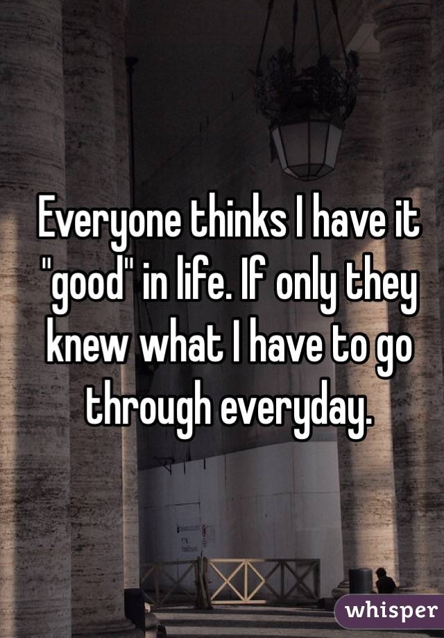 "Everyone thinks I have it ""good"" in life. If only they knew what I have to go through everyday."