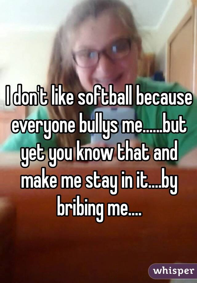 I don't like softball because everyone bullys me......but yet you know that and make me stay in it....by bribing me....