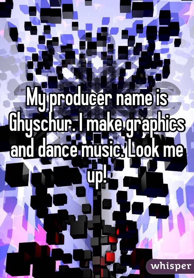 My producer name is Ghyschur. I make graphics and dance music. Look me up!