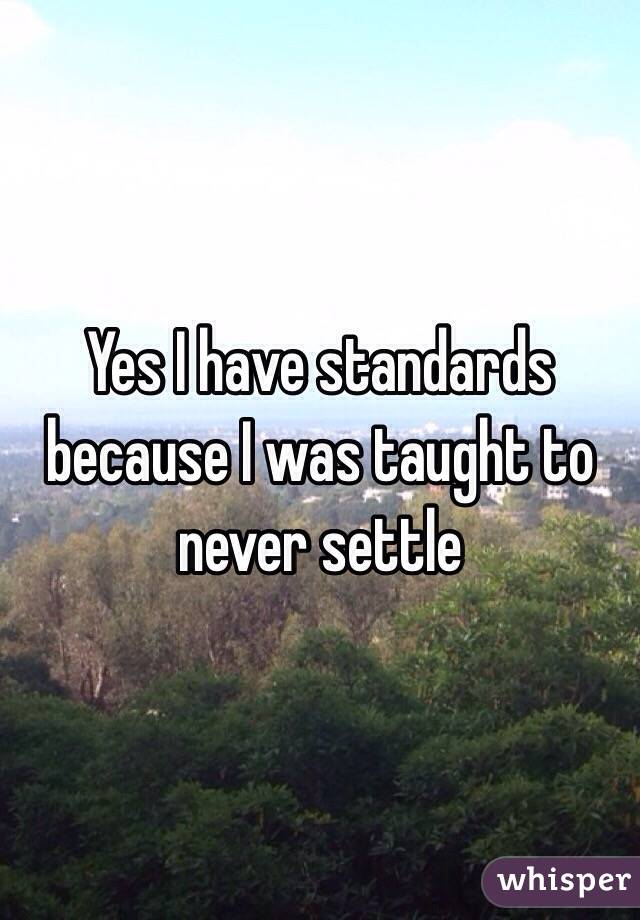 Yes I have standards because I was taught to never settle