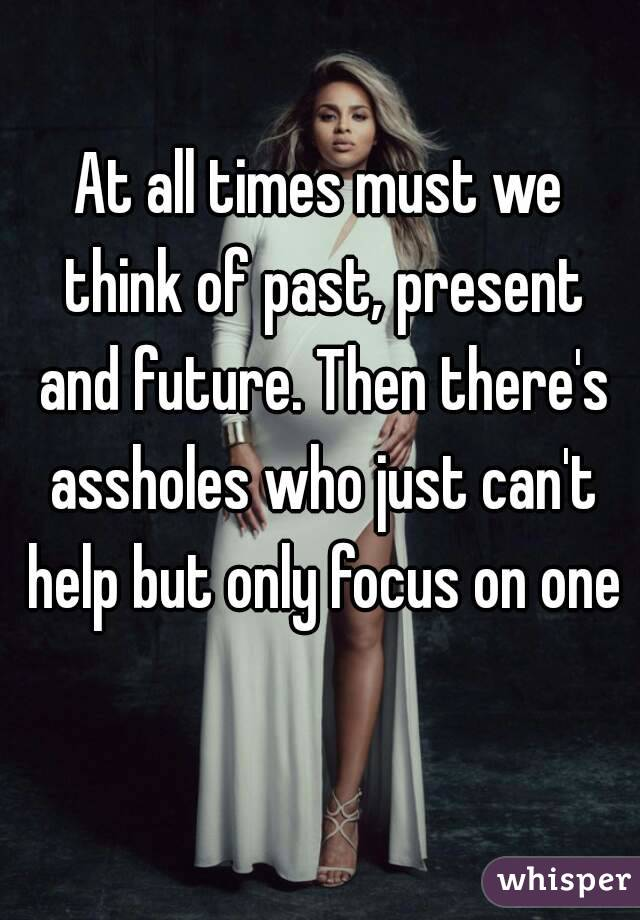 At all times must we think of past, present and future. Then there's assholes who just can't help but only focus on one