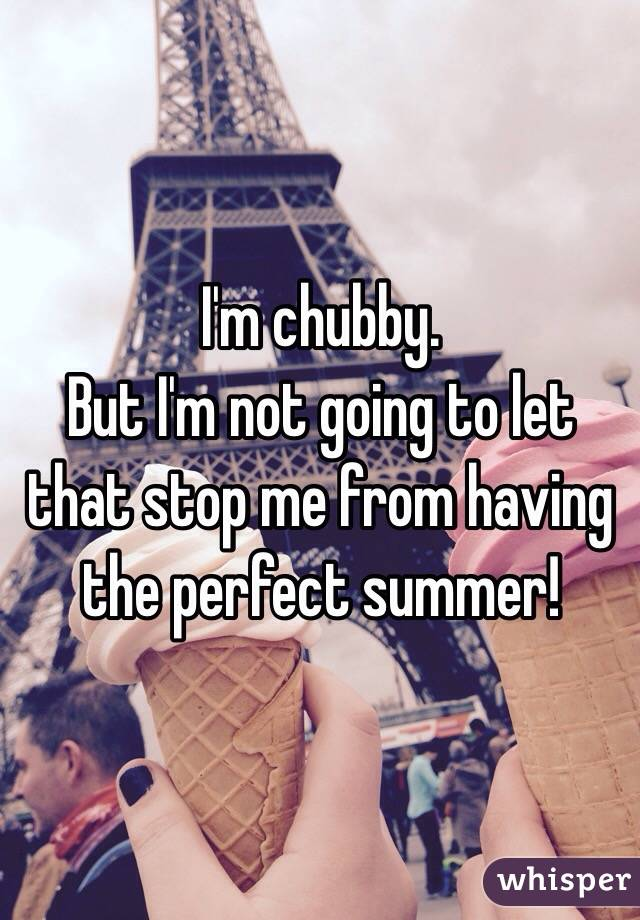 I'm chubby. But I'm not going to let that stop me from having the perfect summer!