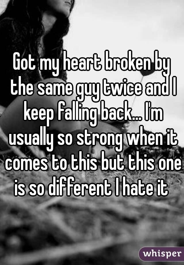 Got my heart broken by the same guy twice and I keep falling back... I'm usually so strong when it comes to this but this one is so different I hate it