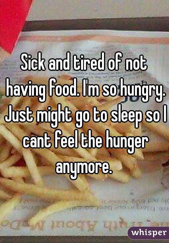Sick and tired of not having food. I'm so hungry. Just might go to sleep so I cant feel the hunger anymore.