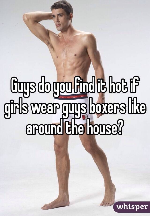 Guys do you find it hot if girls wear guys boxers like around the house?