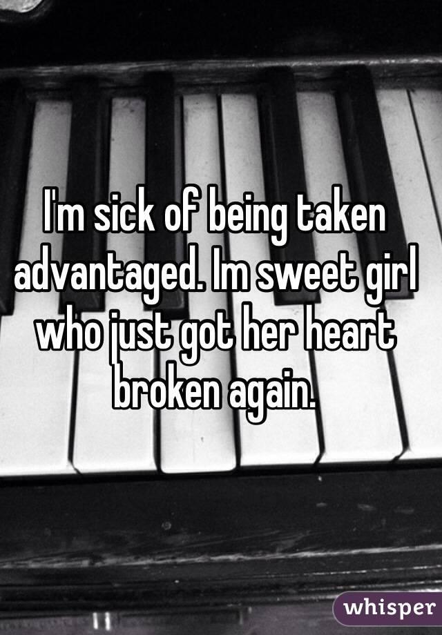 I'm sick of being taken advantaged. Im sweet girl who just got her heart broken again.