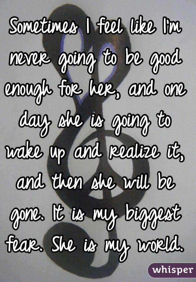 Sometimes I feel like I'm never going to be good enough for her, and one day she is going to wake up and realize it, and then she will be gone. It is my biggest fear. She is my world.