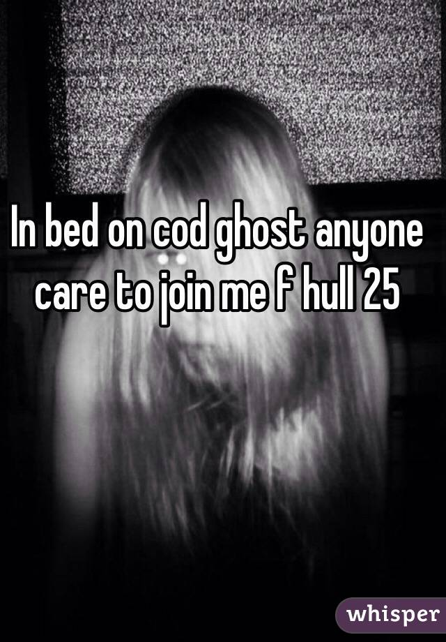 In bed on cod ghost anyone care to join me f hull 25