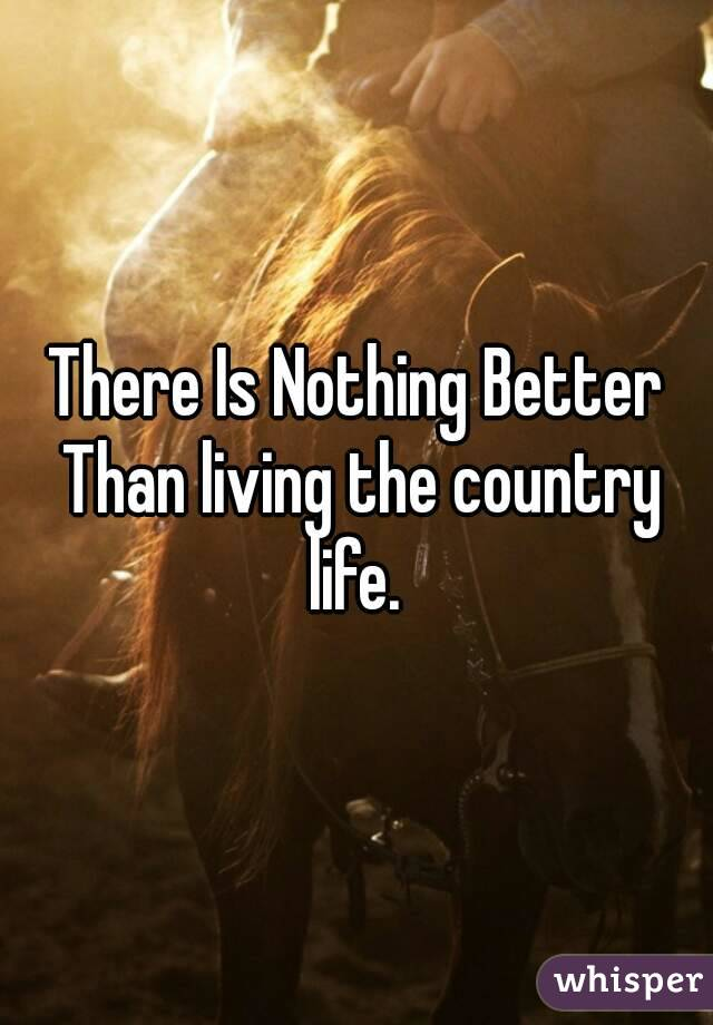 There Is Nothing Better Than living the country life.