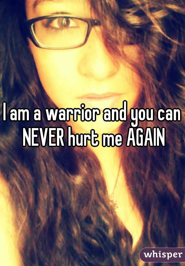 I am a warrior and you can NEVER hurt me AGAIN
