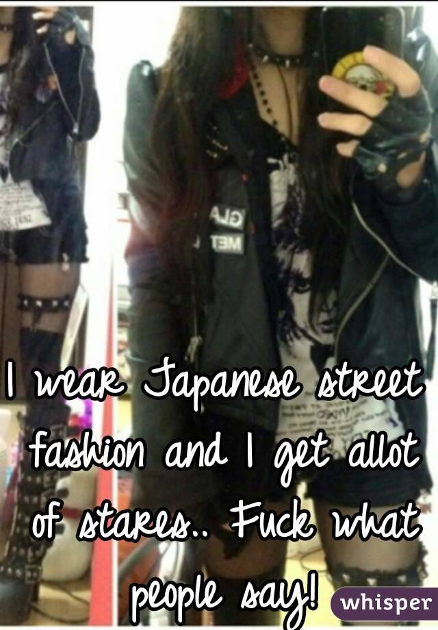 I wear Japanese street fashion and I get allot of stares.. Fuck what people say!