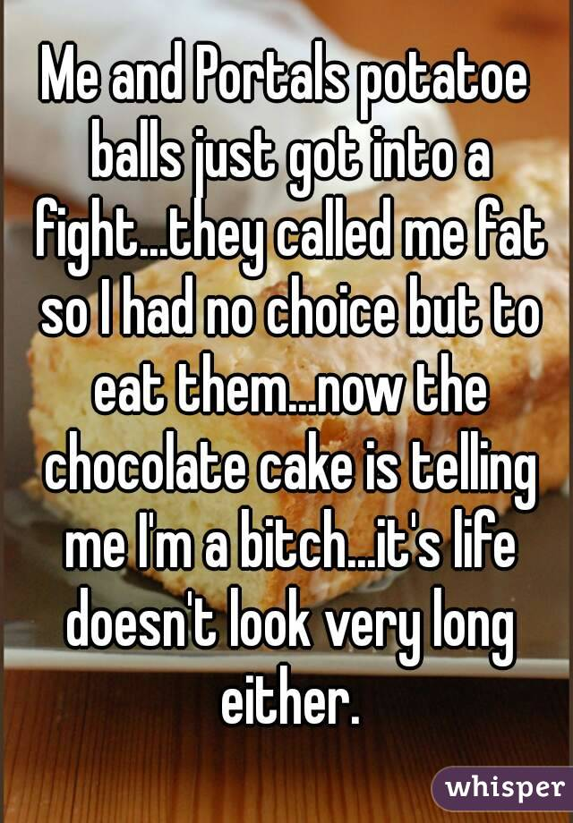 Me and Portals potatoe balls just got into a fight...they called me fat so I had no choice but to eat them...now the chocolate cake is telling me I'm a bitch...it's life doesn't look very long either.