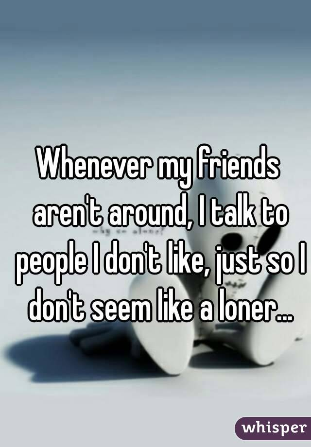 Whenever my friends aren't around, I talk to people I don't like, just so I don't seem like a loner...