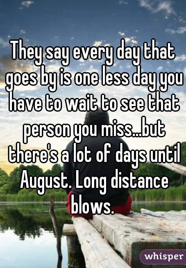 They say every day that goes by is one less day you have to wait to see that person you miss...but there's a lot of days until August. Long distance blows.