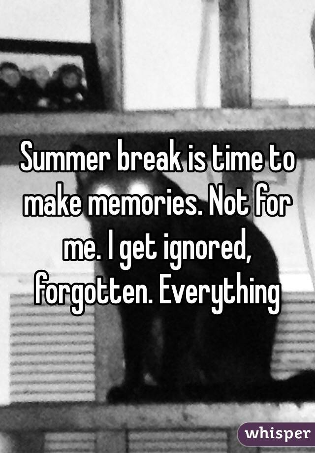Summer break is time to make memories. Not for me. I get ignored, forgotten. Everything