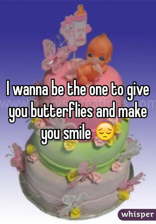 I wanna be the one to give you butterflies and make you smile 😔