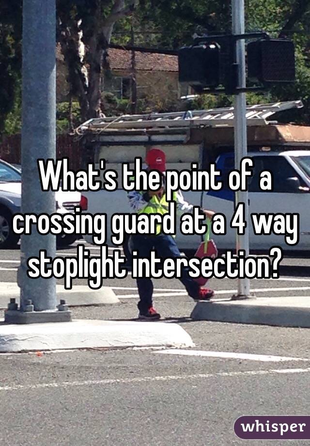What's the point of a crossing guard at a 4 way stoplight intersection?