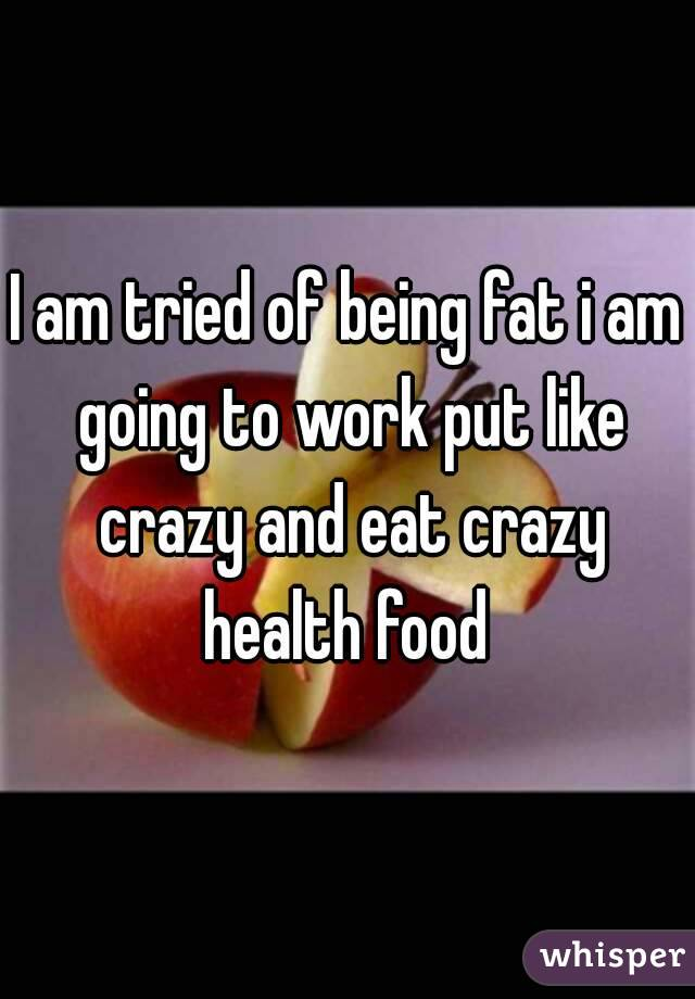 I am tried of being fat i am going to work put like crazy and eat crazy health food