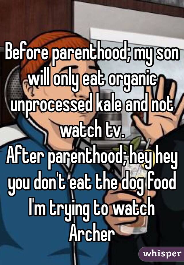 Before parenthood; my son will only eat organic unprocessed kale and not watch tv. After parenthood; hey hey you don't eat the dog food I'm trying to watch Archer