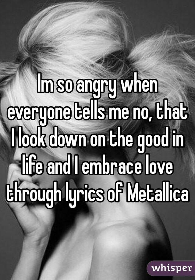 Im so angry when everyone tells me no, that I look down on the good in life and I embrace love through lyrics of Metallica