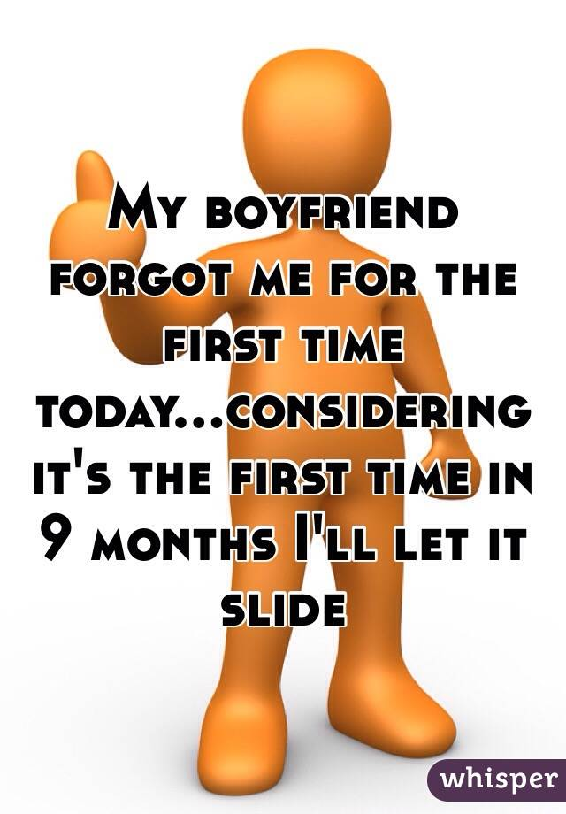 My boyfriend forgot me for the first time today...considering it's the first time in 9 months I'll let it slide