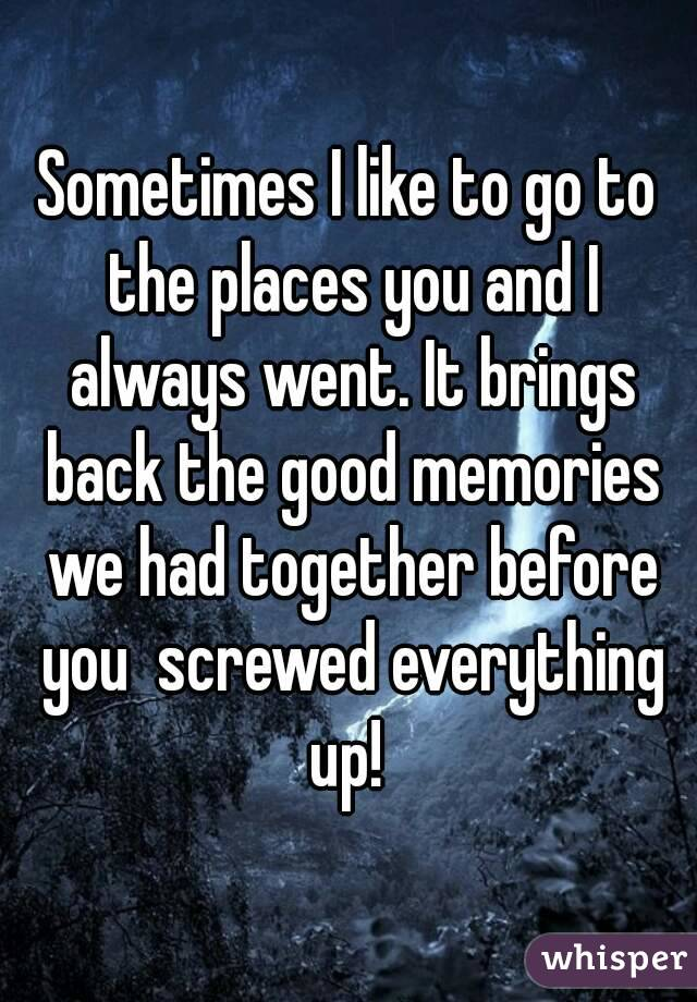 Sometimes I like to go to the places you and I always went. It brings back the good memories we had together before you  screwed everything up!
