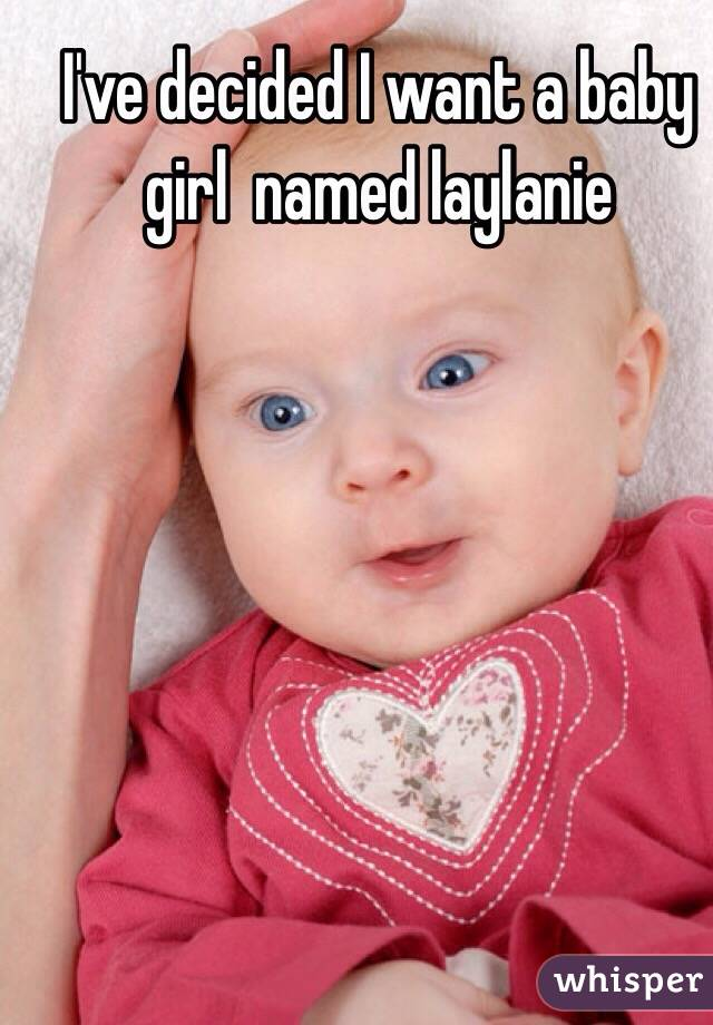 I've decided I want a baby girl  named laylanie