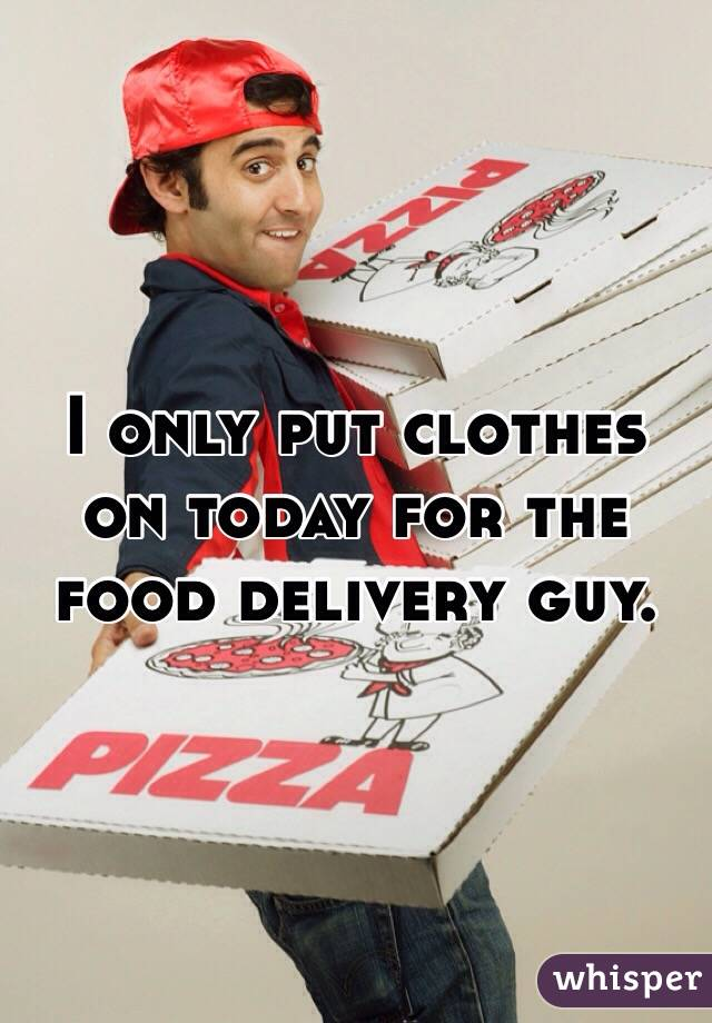 I only put clothes on today for the food delivery guy.