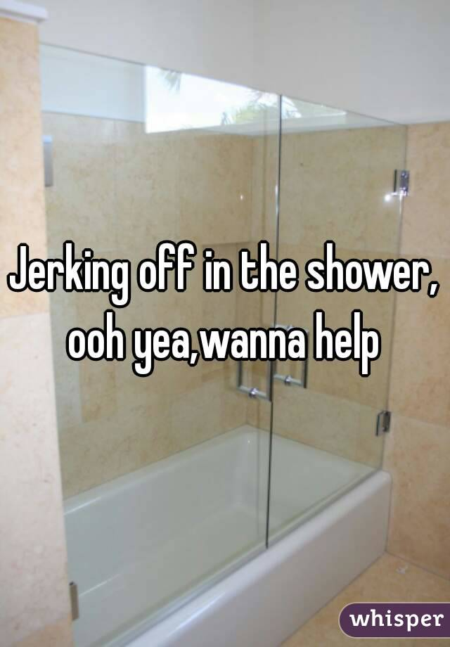 Jerking off in the shower, ooh yea,wanna help